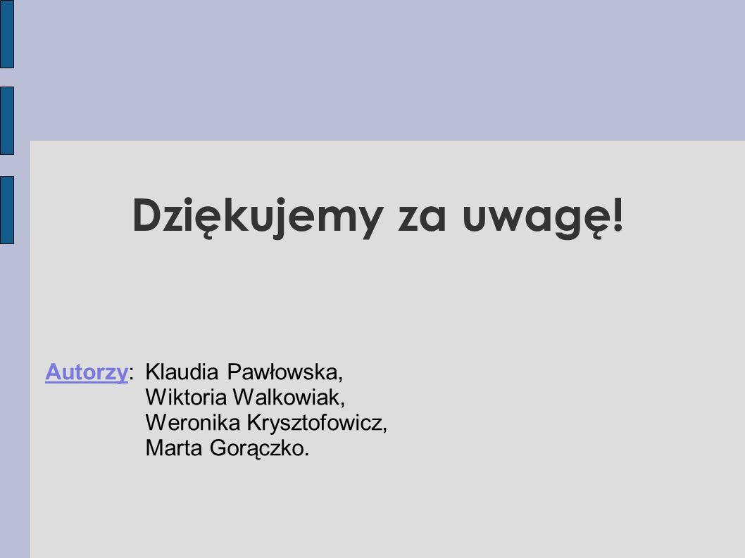 Dziękujemy za uwagę! Autorzy: Klaudia Pawłowska, Wiktoria Walkowiak, Weronika Krysztofowicz, Marta Gorączko.