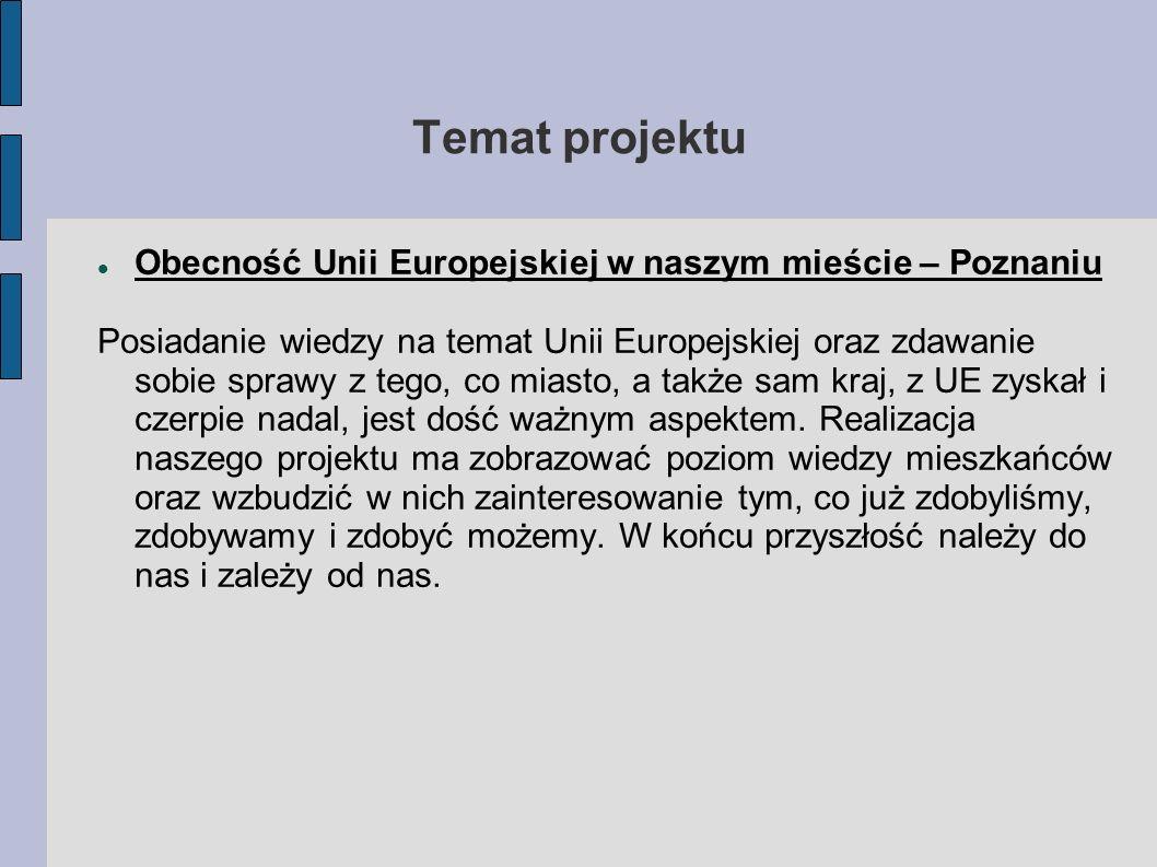 Temat projektu Obecność Unii Europejskiej w naszym mieście – Poznaniu Posiadanie wiedzy na temat Unii Europejskiej oraz zdawanie sobie sprawy z tego,