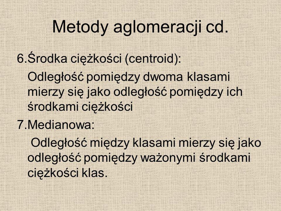 Metody aglomeracji cd. 6.Środka ciężkości (centroid): Odległość pomiędzy dwoma klasami mierzy się jako odległość pomiędzy ich środkami ciężkości 7.Med