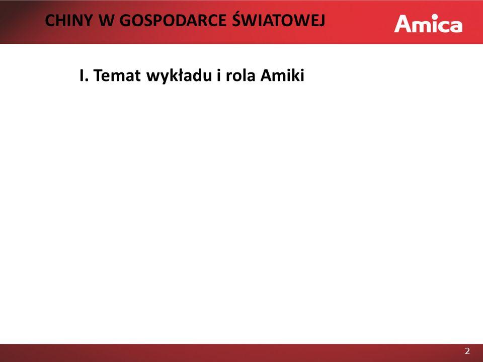 2 I. Temat wykładu i rola Amiki CHINY W GOSPODARCE ŚWIATOWEJ