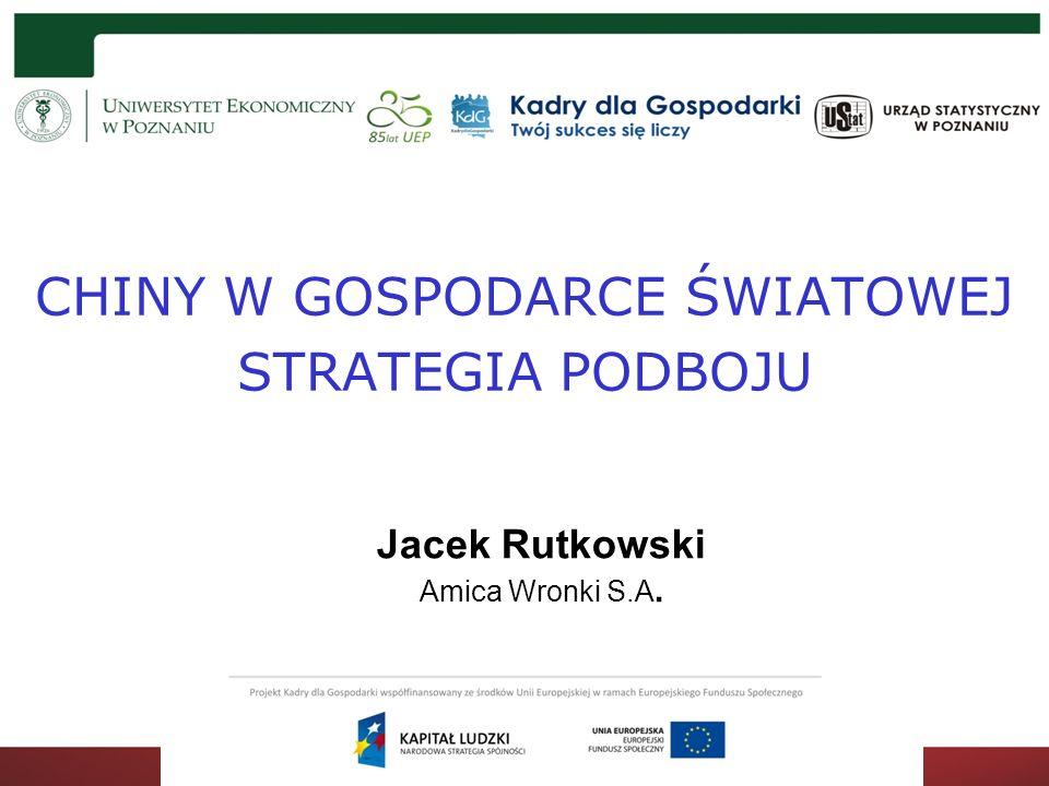 CHINY W GOSPODARCE ŚWIATOWEJ STRATEGIA PODBOJU Jacek Rutkowski Amica Wronki S.A.