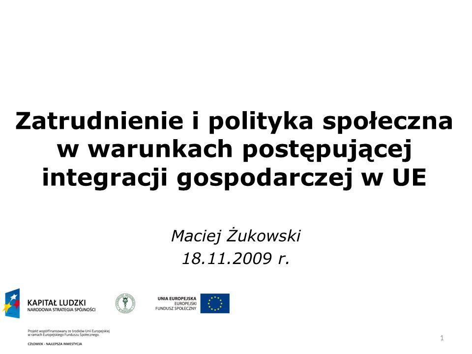 1 Zatrudnienie i polityka społeczna w warunkach postępującej integracji gospodarczej w UE Maciej Żukowski 18.11.2009 r.