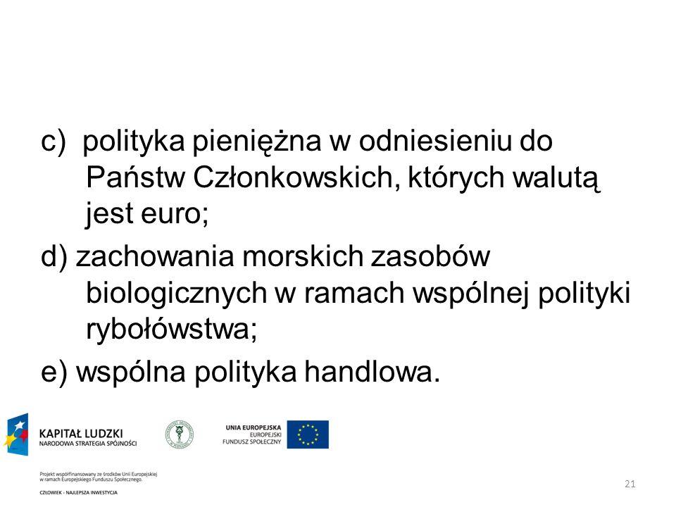 21 c) polityka pieniężna w odniesieniu do Państw Członkowskich, których walutą jest euro; d) zachowania morskich zasobów biologicznych w ramach wspólnej polityki rybołówstwa; e) wspólna polityka handlowa.