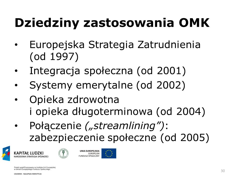 30 Dziedziny zastosowania OMK Europejska Strategia Zatrudnienia (od 1997) Integracja społeczna (od 2001) Systemy emerytalne (od 2002) Opieka zdrowotna i opieka długoterminowa (od 2004) Połączenie (streamlining): zabezpieczenie społeczne (od 2005)