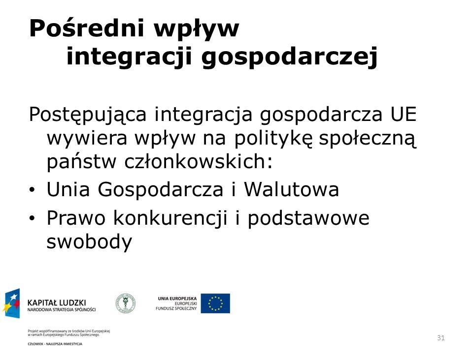 31 Pośredni wpływ integracji gospodarczej Postępująca integracja gospodarcza UE wywiera wpływ na politykę społeczną państw członkowskich: Unia Gospodarcza i Walutowa Prawo konkurencji i podstawowe swobody