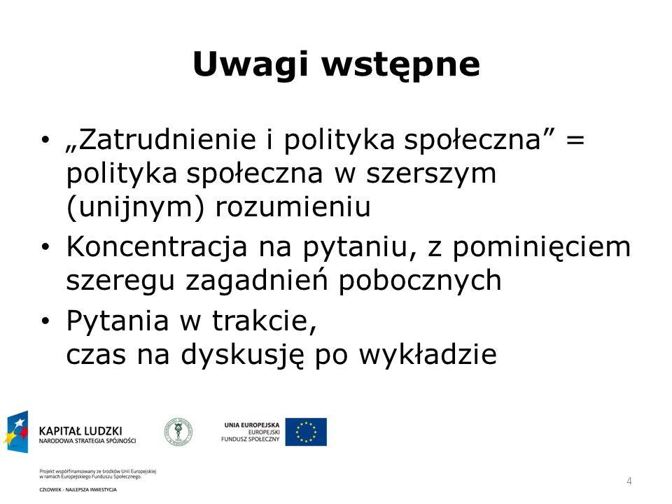 4 Uwagi wstępne Zatrudnienie i polityka społeczna = polityka społeczna w szerszym (unijnym) rozumieniu Koncentracja na pytaniu, z pominięciem szeregu zagadnień pobocznych Pytania w trakcie, czas na dyskusję po wykładzie