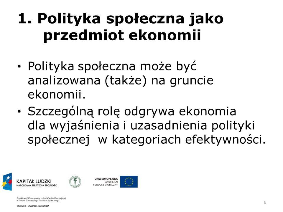 6 1. Polityka społeczna jako przedmiot ekonomii Polityka społeczna może być analizowana (także) na gruncie ekonomii. Szczególną rolę odgrywa ekonomia