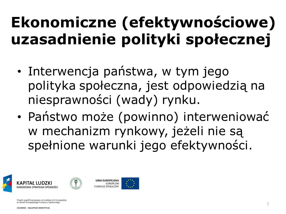 7 Ekonomiczne (efektywnościowe) uzasadnienie polityki społecznej Interwencja państwa, w tym jego polityka społeczna, jest odpowiedzią na niesprawności (wady) rynku.