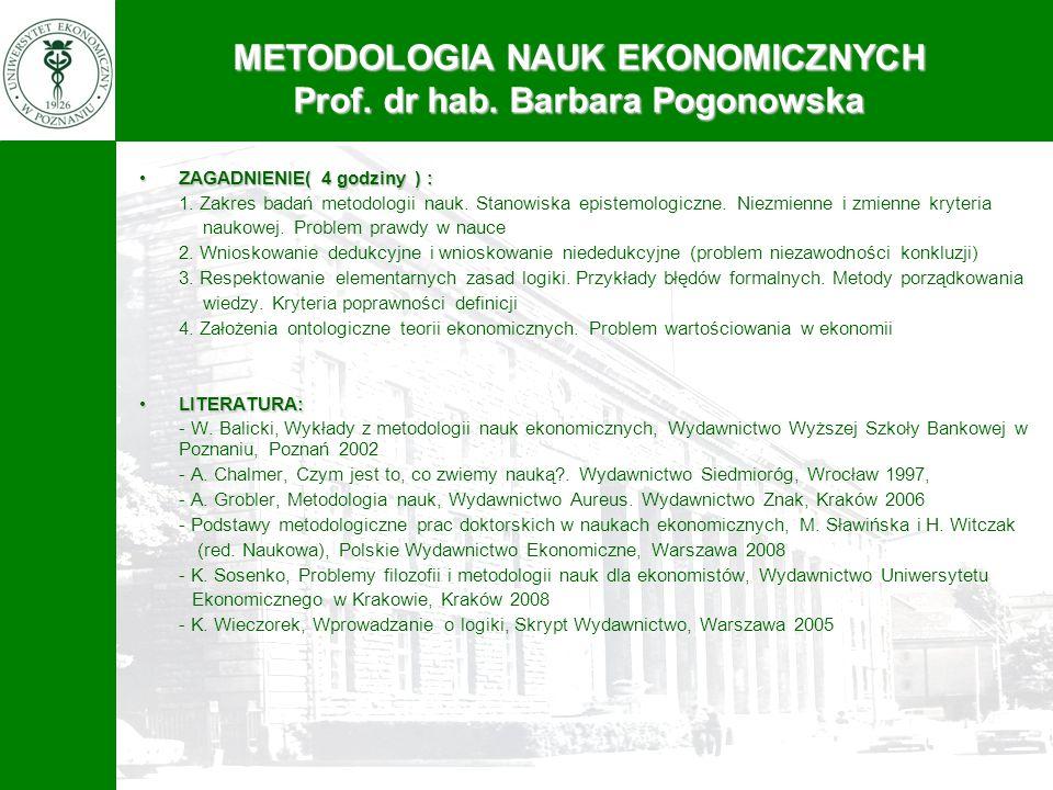 METODOLOGIA NAUK EKONOMICZNYCH Prof. dr hab. Barbara Pogonowska ZAGADNIENIE( 4 godziny ) :ZAGADNIENIE( 4 godziny ) : 1. Zakres badań metodologii nauk.
