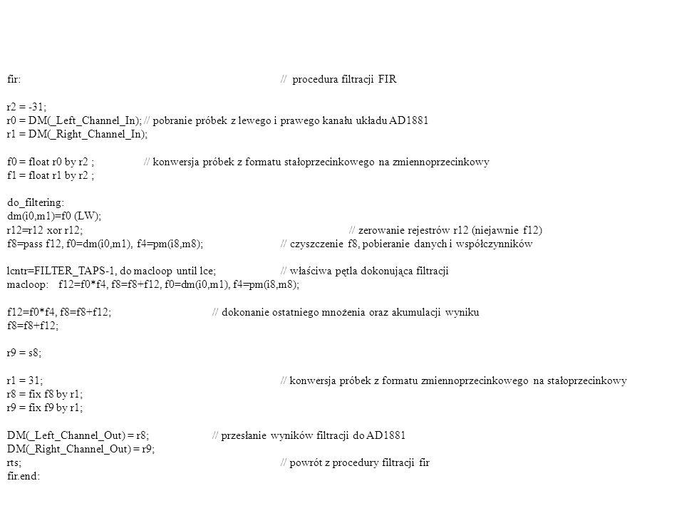 fir:// procedura filtracji FIR r2 = -31; r0 = DM(_Left_Channel_In);// pobranie próbek z lewego i prawego kanału układu AD1881 r1 = DM(_Right_Channel_I