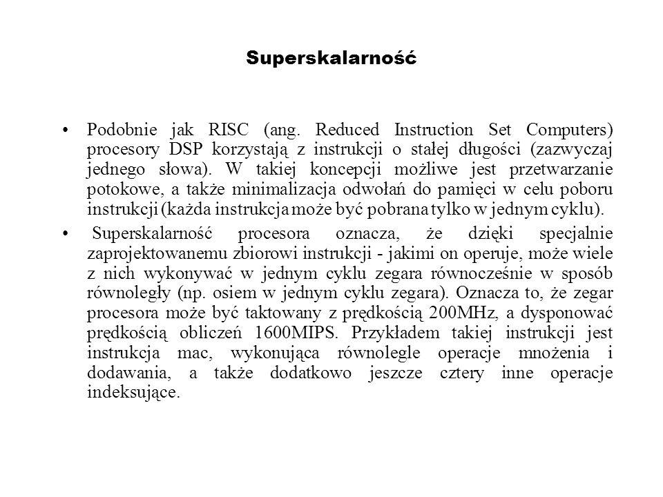Superskalarność Podobnie jak RISC (ang. Reduced Instruction Set Computers) procesory DSP korzystają z instrukcji o stałej długości (zazwyczaj jednego