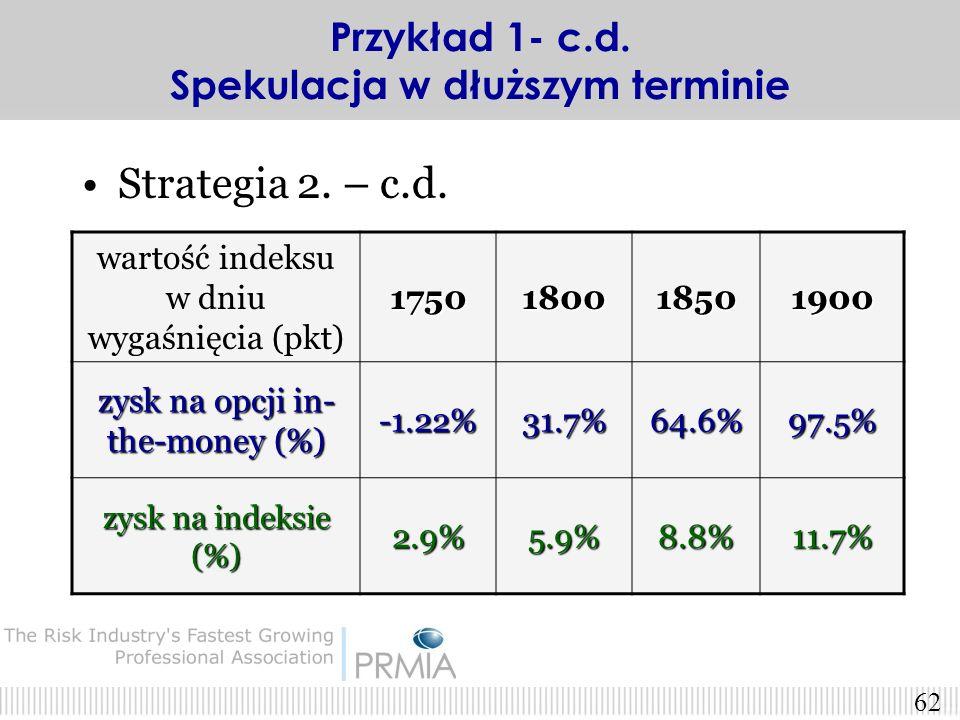 61 Strategia 2. – c.d. X=1600 pkt (opcja jest IN-THE-MONEY) Kurs tej opcji = 151.86 pkt Płacimy za opcję = 1518.6 zł. Czekamy do dnia wygaśnięcia. Otr