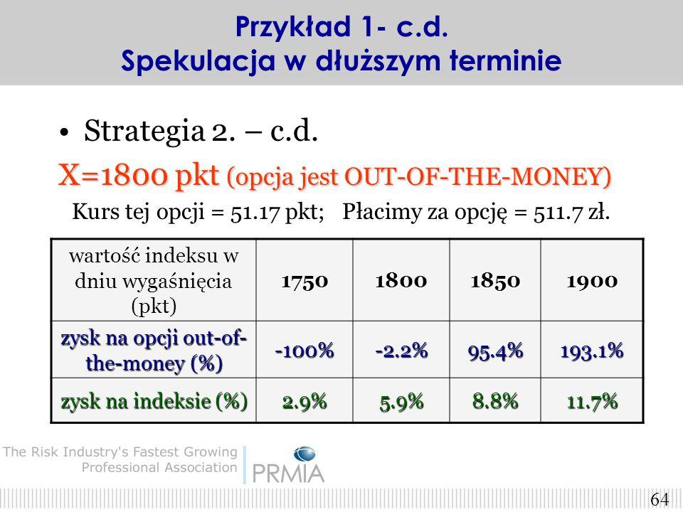 63 Strategia 2. – c.d. X=1700 pkt (opcja jest AT-THE-MONEY) Kurs tej opcji = 92.33 pkt; Płacimy za opcję = 923.3 zł. wartość indeksu w dniu wygaśnięci