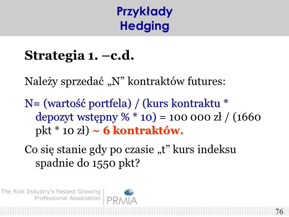 75 Strategia 1. Hedging przy użyciu kontraktów futures Załóżmy, że: S 0 =1650 pkt. F 0 =1660 pkt. depozyt dla futures na WIG20=6.7% Przykłady Hedging