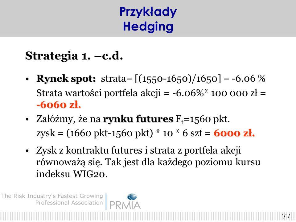 76 Strategia 1. –c.d. Należy sprzedać N kontraktów futures: N= (wartość portfela) / (kurs kontraktu * depozyt wstępny % * 10) ~ 6 kontraktów. N= (wart