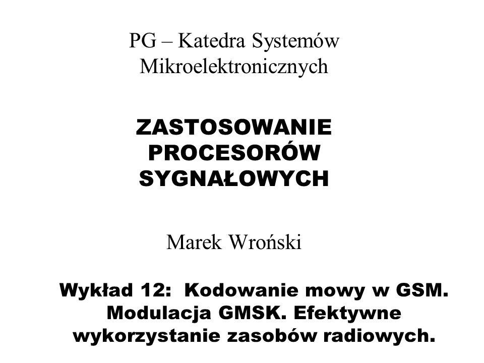 Wykład 12: Kodowanie mowy w GSM. Modulacja GMSK. Efektywne wykorzystanie zasobów radiowych. PG – Katedra Systemów Mikroelektronicznych ZASTOSOWANIE PR