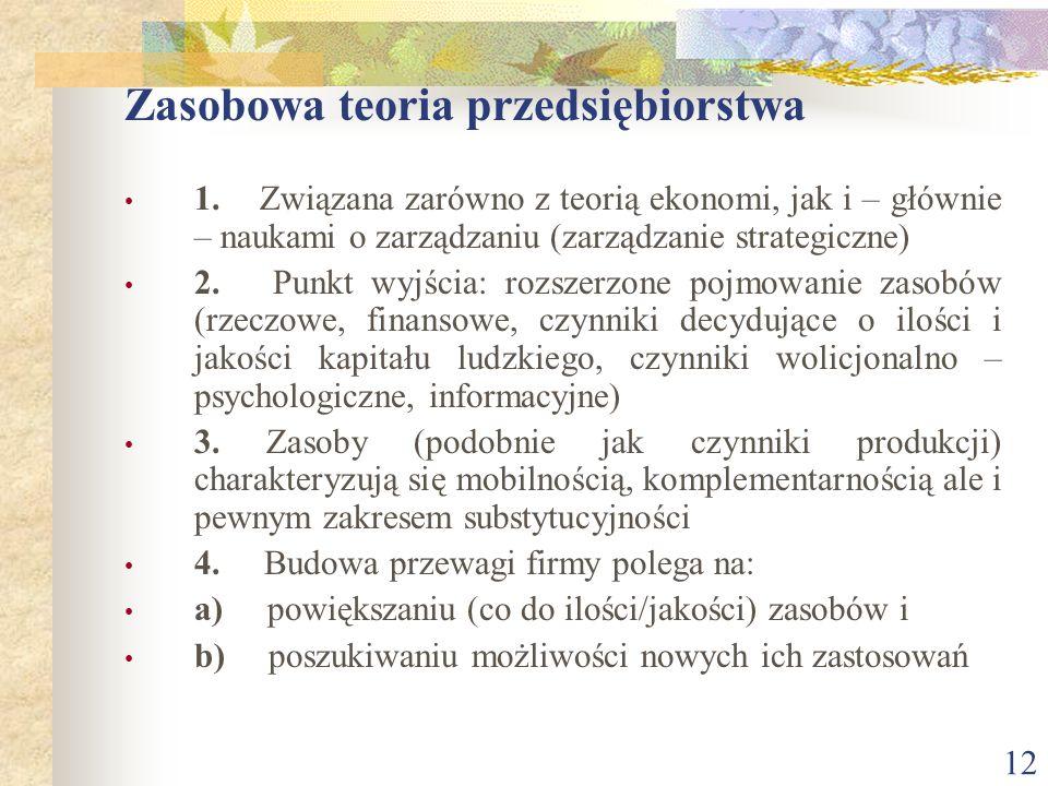 12 Zasobowa teoria przedsiębiorstwa 1. Związana zarówno z teorią ekonomi, jak i – głównie – naukami o zarządzaniu (zarządzanie strategiczne) 2. Punkt