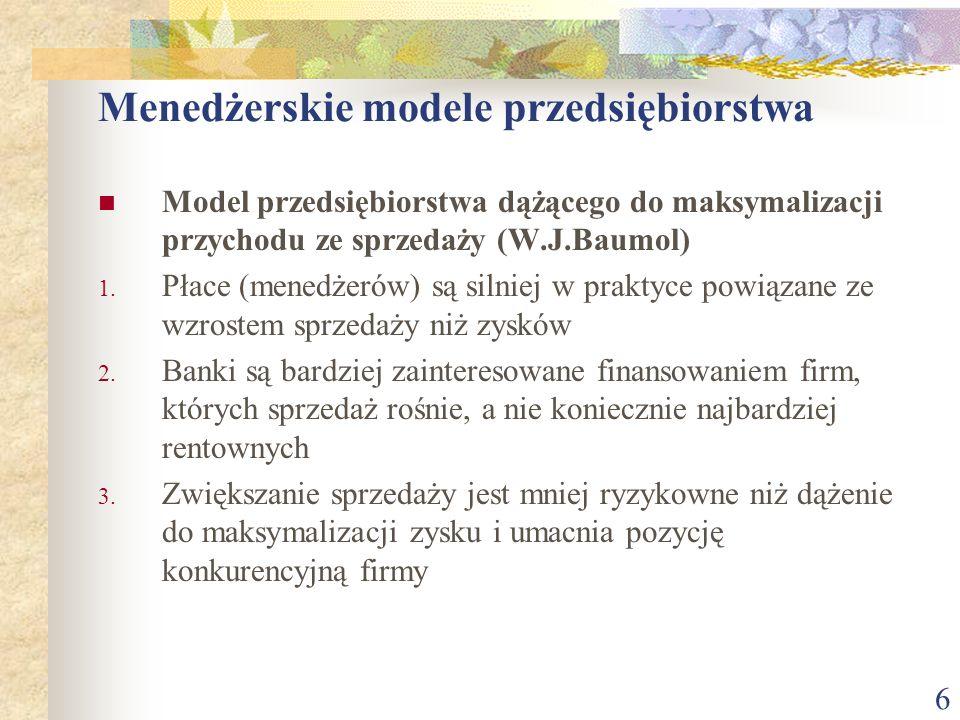 6 Menedżerskie modele przedsiębiorstwa Model przedsiębiorstwa dążącego do maksymalizacji przychodu ze sprzedaży (W.J.Baumol) 1. Płace (menedżerów) są
