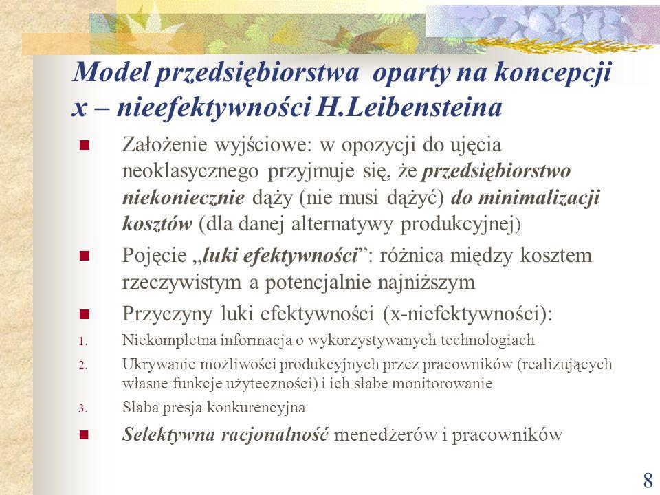 8 Model przedsiębiorstwa oparty na koncepcji x – nieefektywności H.Leibensteina Założenie wyjściowe: w opozycji do ujęcia neoklasycznego przyjmuje się