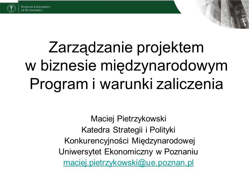 Zarządzanie projektem w biznesie międzynarodowym Program i warunki zaliczenia Maciej Pietrzykowski Katedra Strategii i Polityki Konkurencyjności Międz