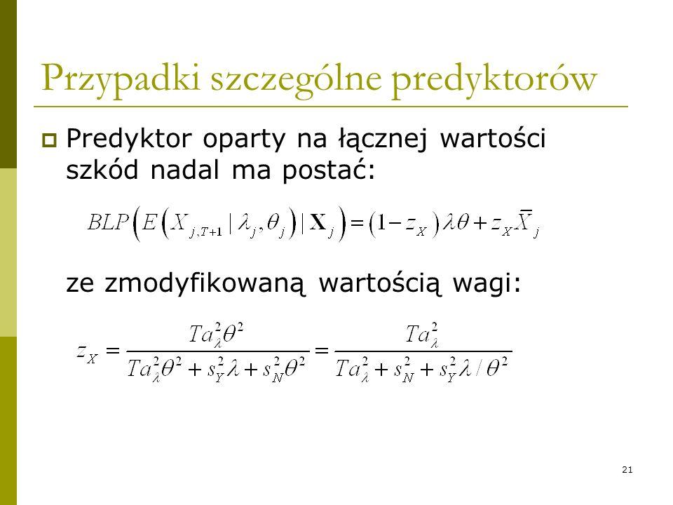 21 Przypadki szczególne predyktorów Predyktor oparty na łącznej wartości szkód nadal ma postać: ze zmodyfikowaną wartością wagi: