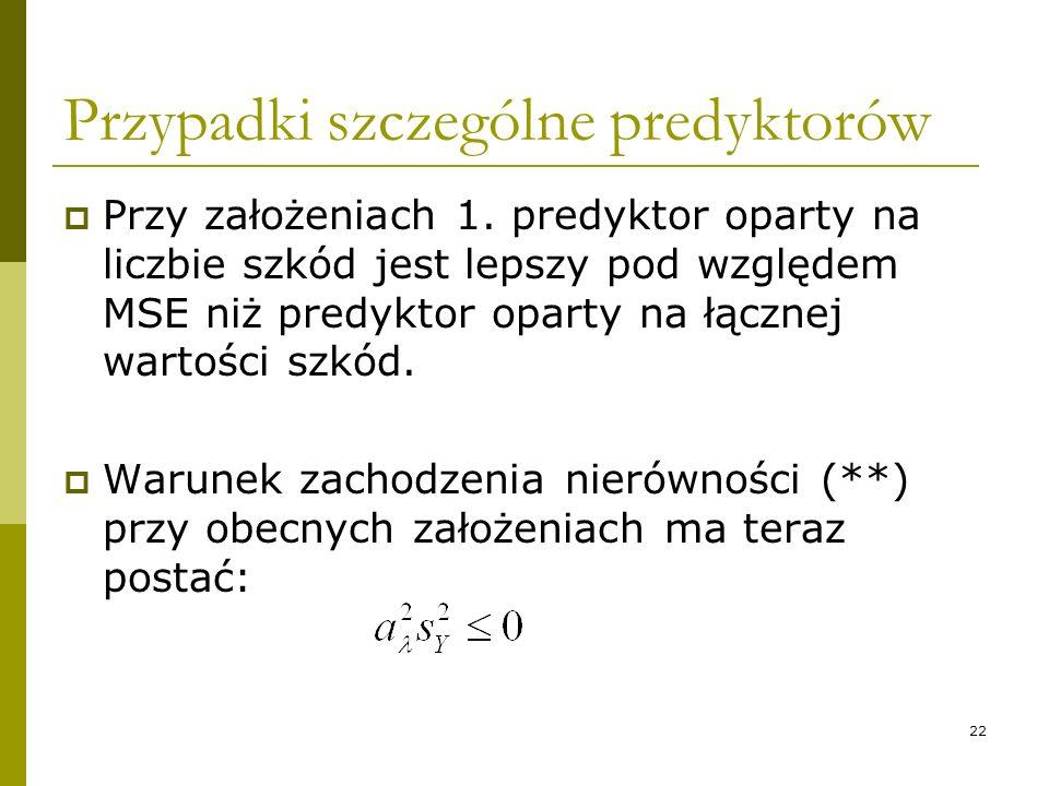 22 Przypadki szczególne predyktorów Przy założeniach 1. predyktor oparty na liczbie szkód jest lepszy pod względem MSE niż predyktor oparty na łącznej