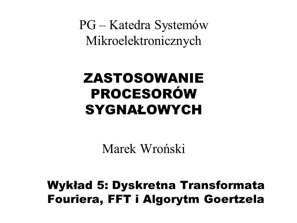 Wykład 5: Dyskretna Transformata Fouriera, FFT i Algorytm Goertzela PG – Katedra Systemów Mikroelektronicznych ZASTOSOWANIE PROCESORÓW SYGNAŁOWYCH Mar