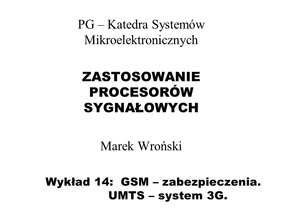 Wykład 14: GSM – zabezpieczenia. UMTS – system 3G. PG – Katedra Systemów Mikroelektronicznych ZASTOSOWANIE PROCESORÓW SYGNAŁOWYCH Marek Wroński