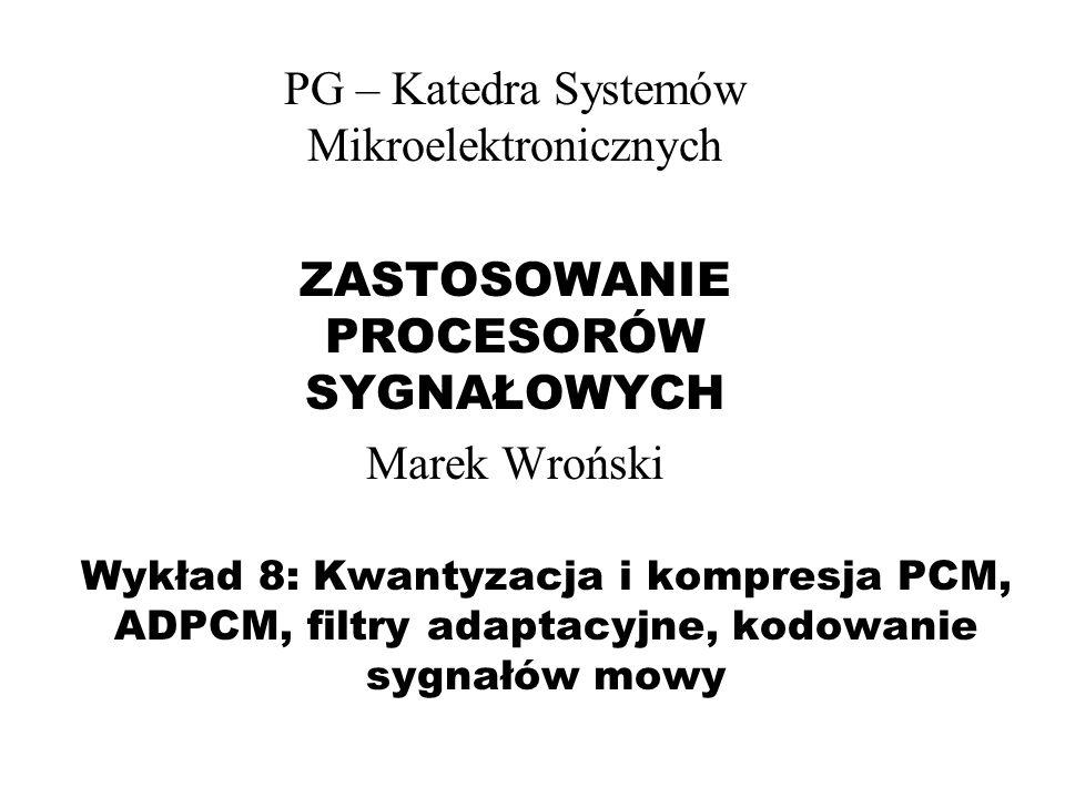 Wykład 8: Kwantyzacja i kompresja PCM, ADPCM, filtry adaptacyjne, kodowanie sygnałów mowy PG – Katedra Systemów Mikroelektronicznych ZASTOSOWANIE PROC