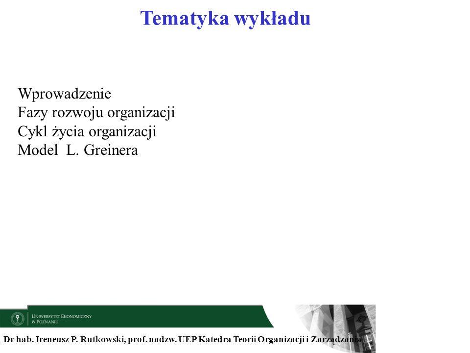 Dr hab. Ireneusz P. Rutkowski, prof. nadzw. UEP Katedra Teorii Organizacji i Zarządzania Tematyka wykładu Wprowadzenie Fazy rozwoju organizacji Cykl ż