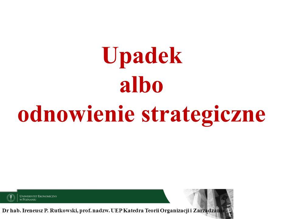 Dr hab. Ireneusz P. Rutkowski, prof. nadzw. UEP Katedra Teorii Organizacji i Zarządzania Upadek albo odnowienie strategiczne