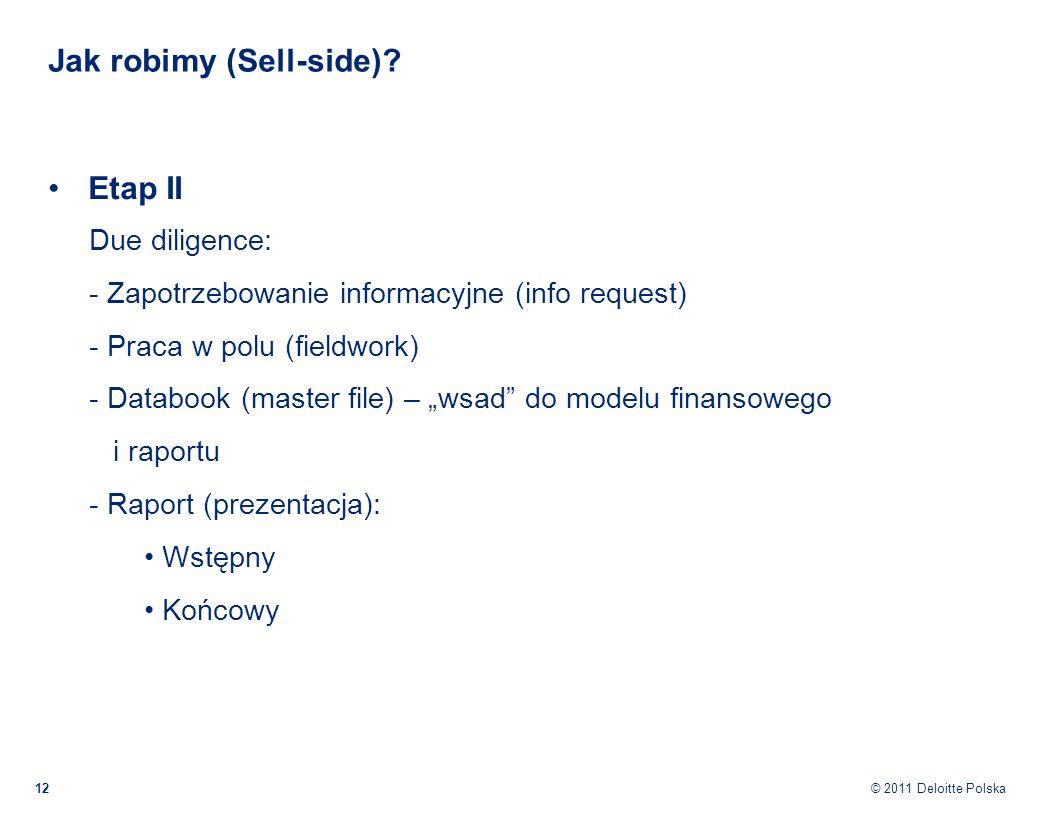 © 2011 Deloitte Polska Jak robimy (Sell-side)? 12 Etap II Due diligence: - Zapotrzebowanie informacyjne (info request) - Praca w polu (fieldwork) - Da
