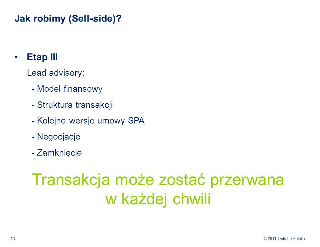 © 2011 Deloitte Polska Jak robimy (Sell-side)? 13 Etap III Lead advisory: - Model finansowy - Struktura transakcji - Kolejne wersje umowy SPA - Negocj