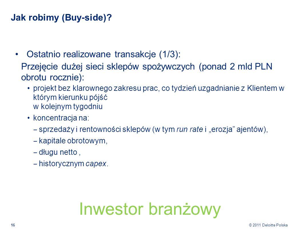 © 2011 Deloitte Polska Jak robimy (Buy-side)? Ostatnio realizowane transakcje (1/3): Przejęcie dużej sieci sklepów spożywczych (ponad 2 mld PLN obrotu