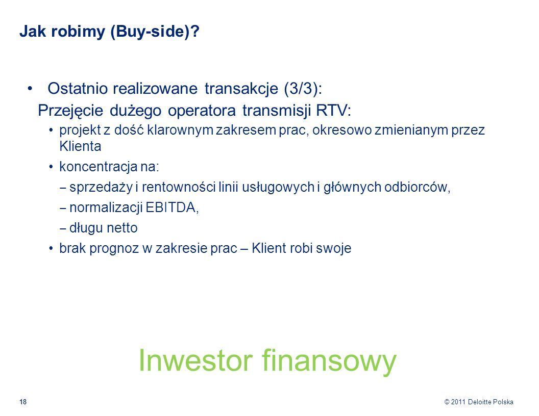 © 2011 Deloitte Polska Jak robimy (Buy-side)? Ostatnio realizowane transakcje (3/3): Przejęcie dużego operatora transmisji RTV: projekt z dość klarown