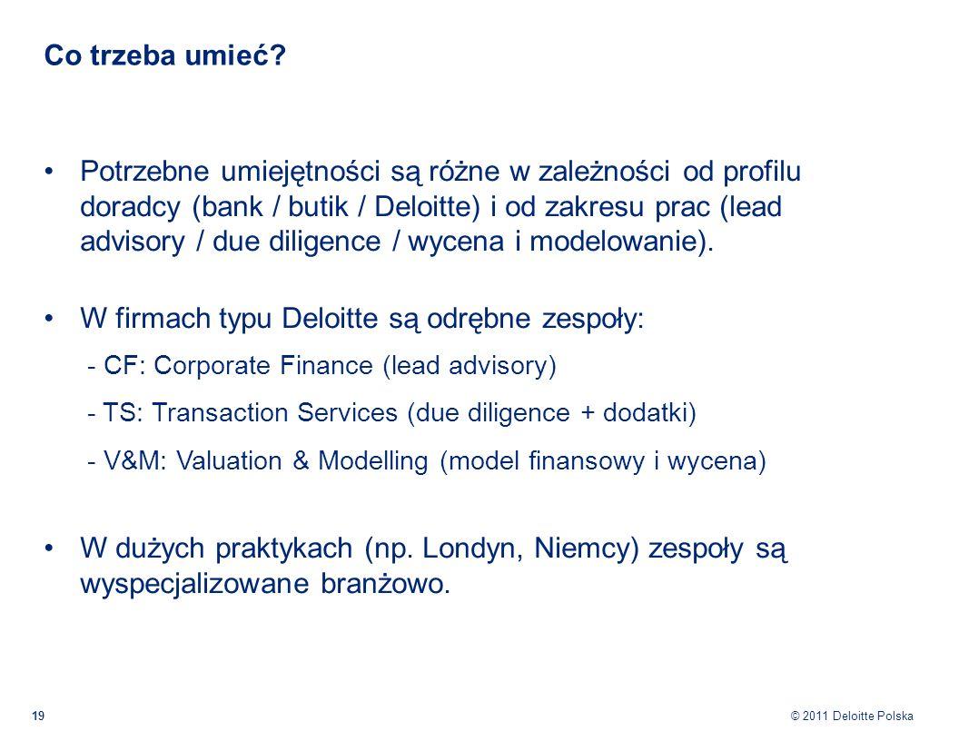 © 2011 Deloitte Polska Co trzeba umieć? 19 Potrzebne umiejętności są różne w zależności od profilu doradcy (bank / butik / Deloitte) i od zakresu prac