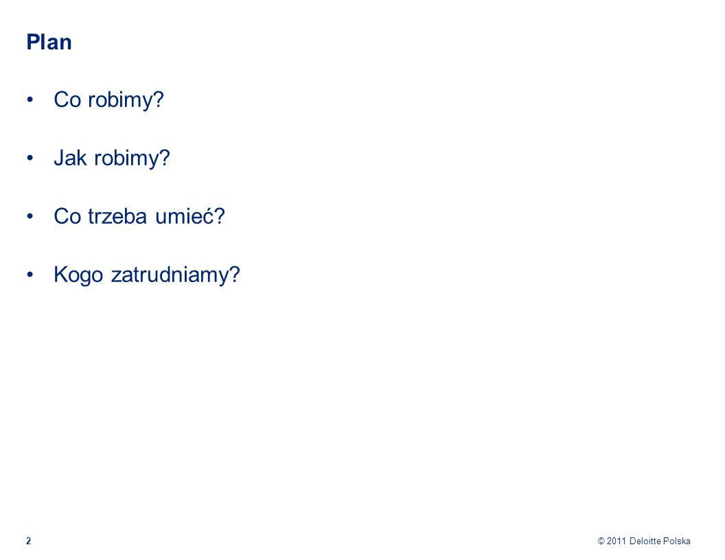 © 2011 Deloitte Polska Plan Co robimy? Jak robimy? Co trzeba umieć? Kogo zatrudniamy? 2
