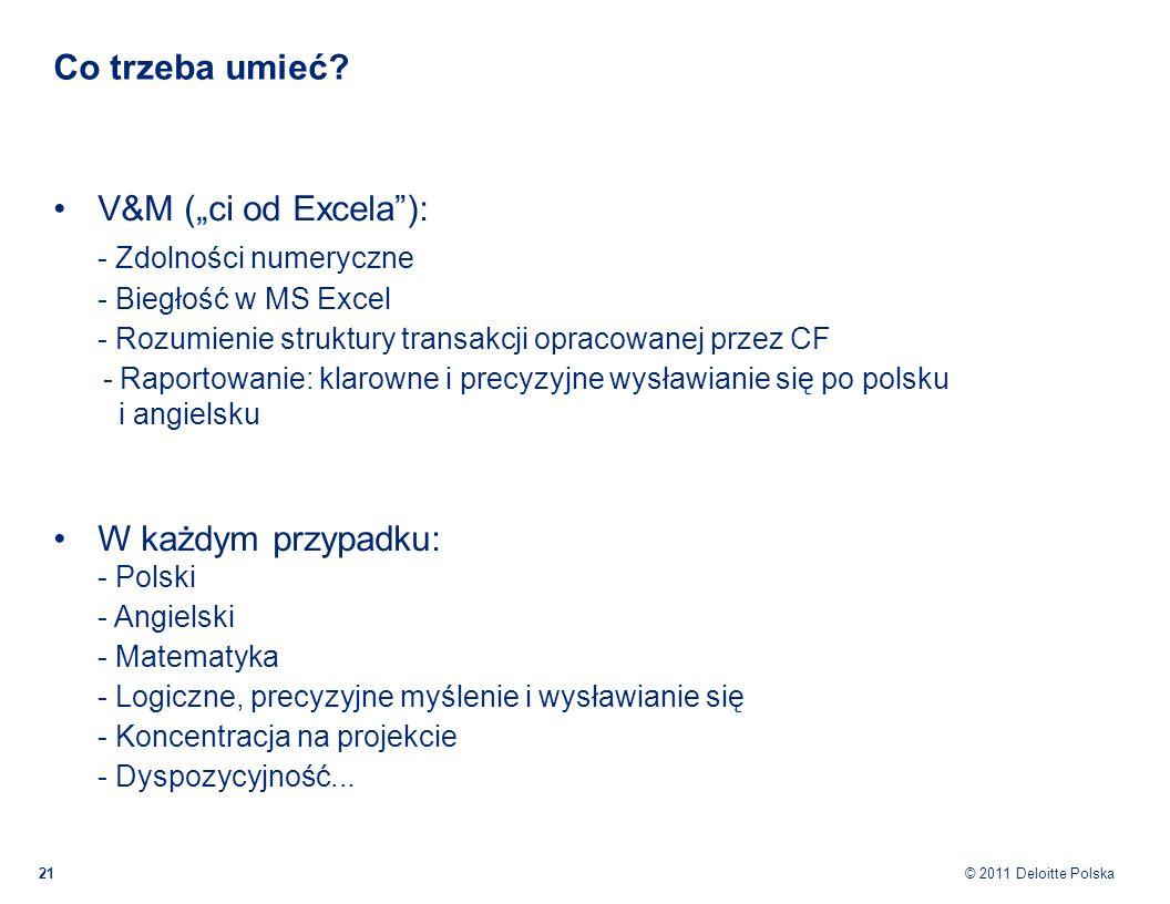 © 2011 Deloitte Polska Co trzeba umieć? 21 V&M (ci od Excela): - Zdolności numeryczne - Biegłość w MS Excel - Rozumienie struktury transakcji opracowa
