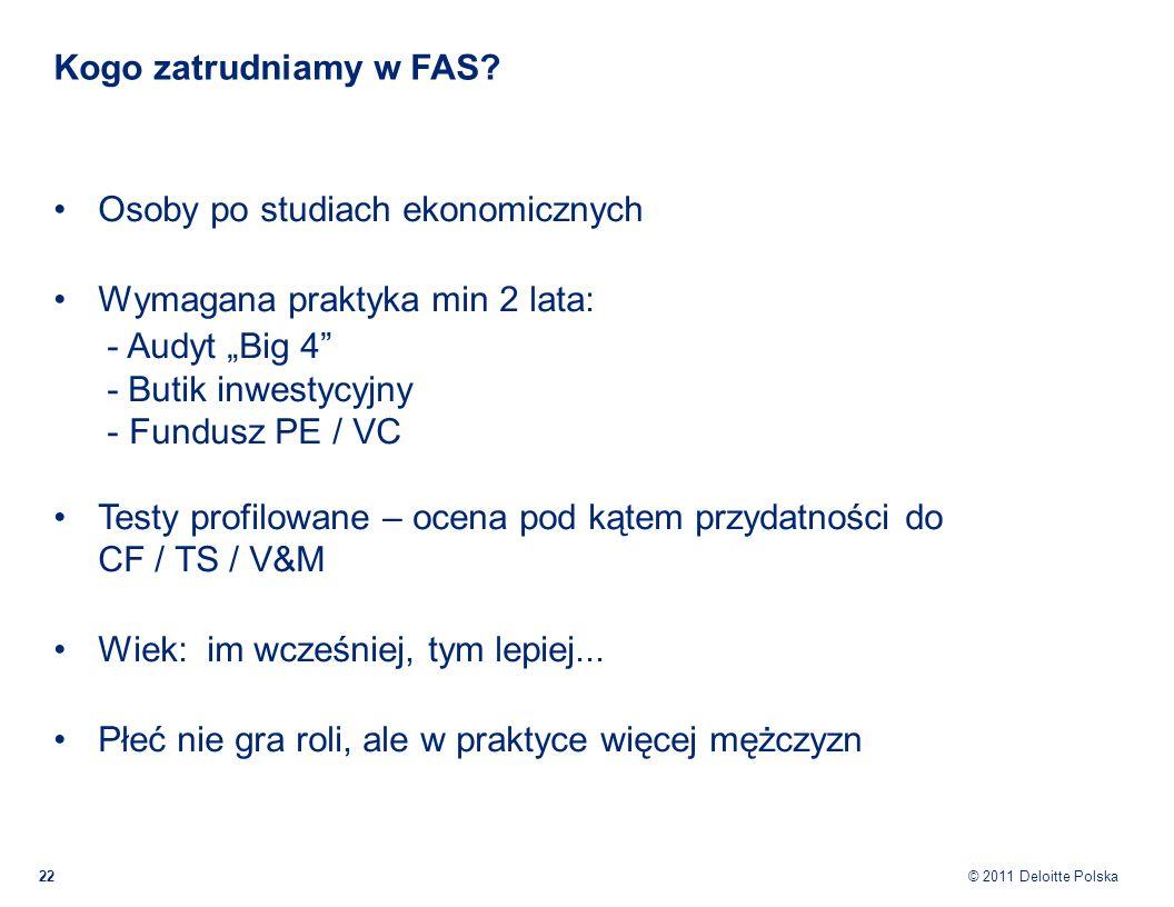 © 2011 Deloitte Polska Kogo zatrudniamy w FAS? 22 Osoby po studiach ekonomicznych Wymagana praktyka min 2 lata: - Audyt Big 4 - Butik inwestycyjny - F