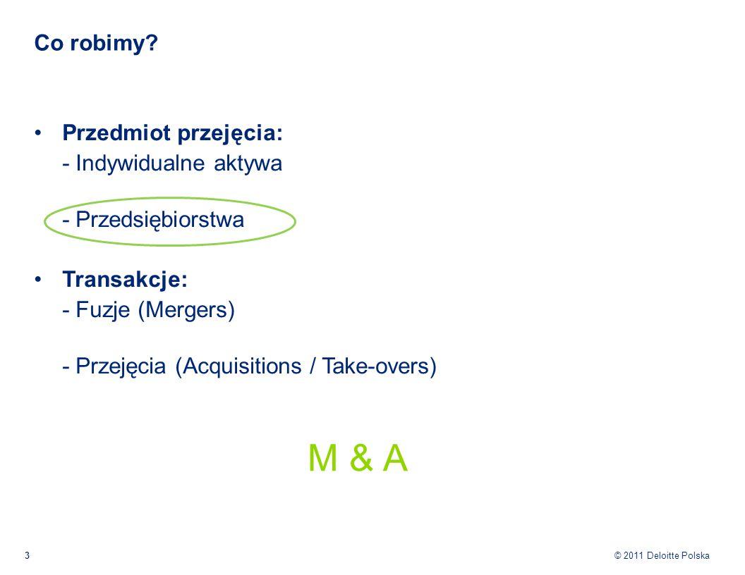 © 2011 Deloitte Polska Co robimy? 3 Przedmiot przejęcia: - Indywidualne aktywa - Przedsiębiorstwa Transakcje: - Fuzje (Mergers) - Przejęcia (Acquisiti