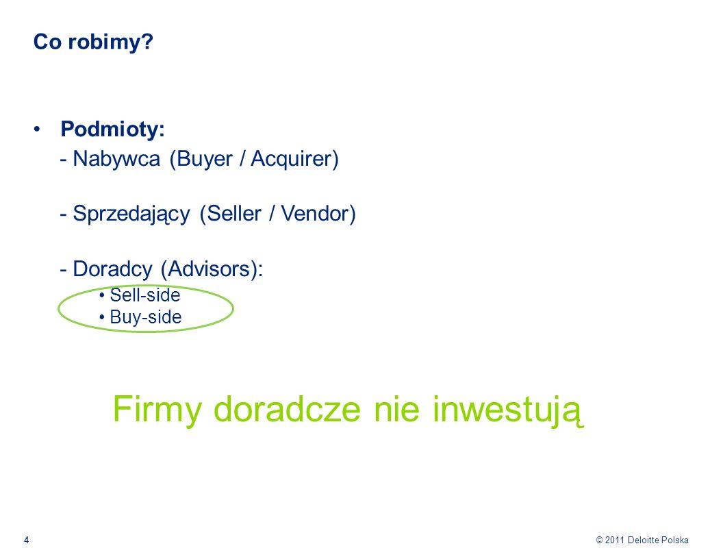 © 2011 Deloitte Polska Co robimy? 4 Podmioty: - Nabywca (Buyer / Acquirer) - Sprzedający (Seller / Vendor) - Doradcy (Advisors): Sell-side Buy-side Fi
