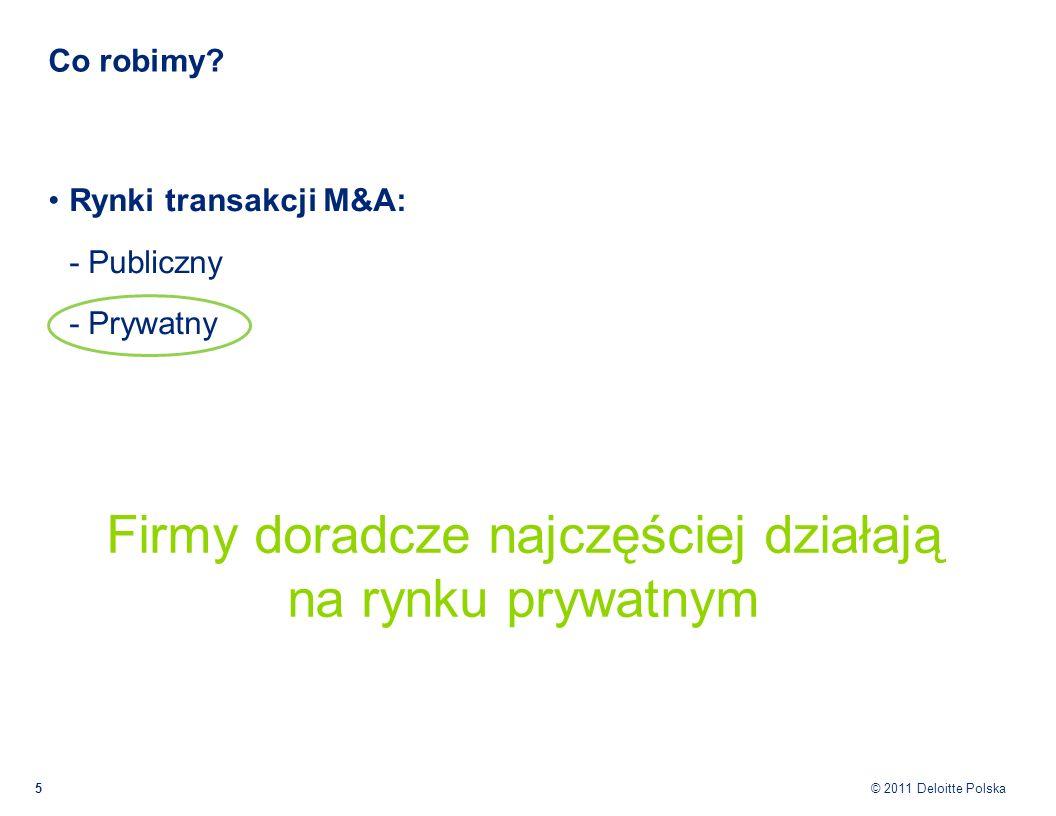 © 2011 Deloitte Polska Co robimy? 5 Rynki transakcji M&A: - Publiczny - Prywatny Firmy doradcze najczęściej działają na rynku prywatnym