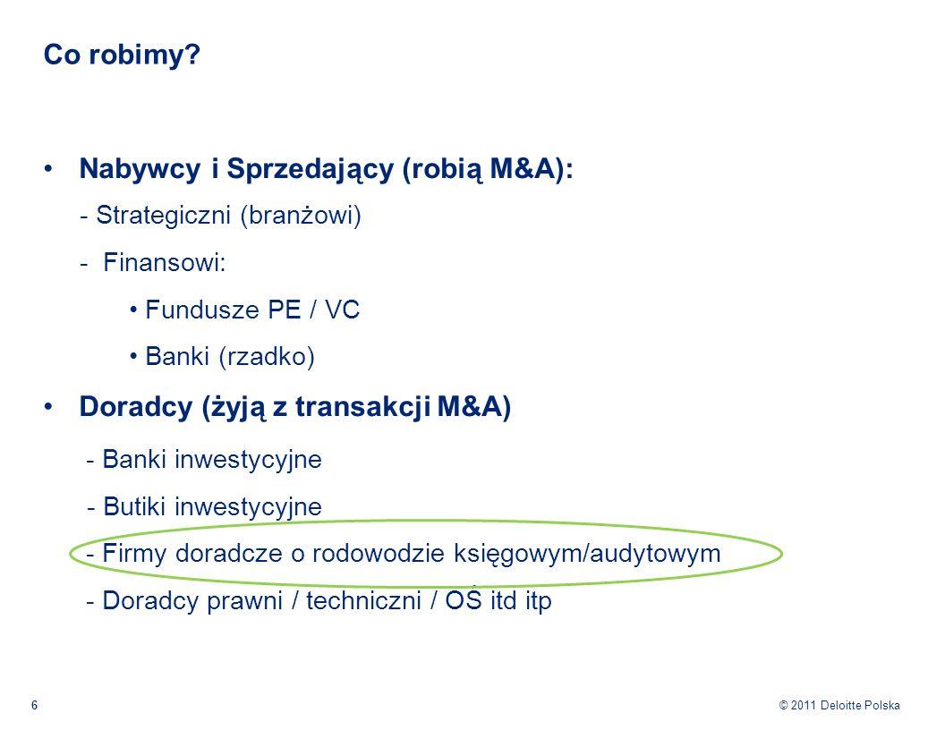 © 2011 Deloitte Polska Co robimy? 6 Nabywcy i Sprzedający (robią M&A): - Strategiczni (branżowi) - Finansowi: Fundusze PE / VC Banki (rzadko) Doradcy