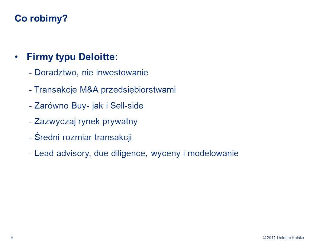 © 2011 Deloitte Polska Co robimy? 9 Firmy typu Deloitte: - Doradztwo, nie inwestowanie - Transakcje M&A przedsiębiorstwami - Zarówno Buy- jak i Sell-s