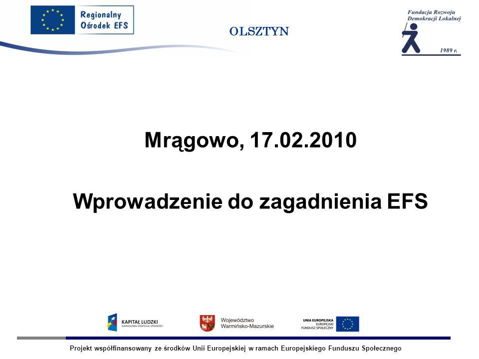 Projekt współfinansowany ze środków Unii Europejskiej w ramach Europejskiego Funduszu Społecznego OLSZTYN Mrągowo, 17.02.2010 Wprowadzenie do zagadnienia EFS
