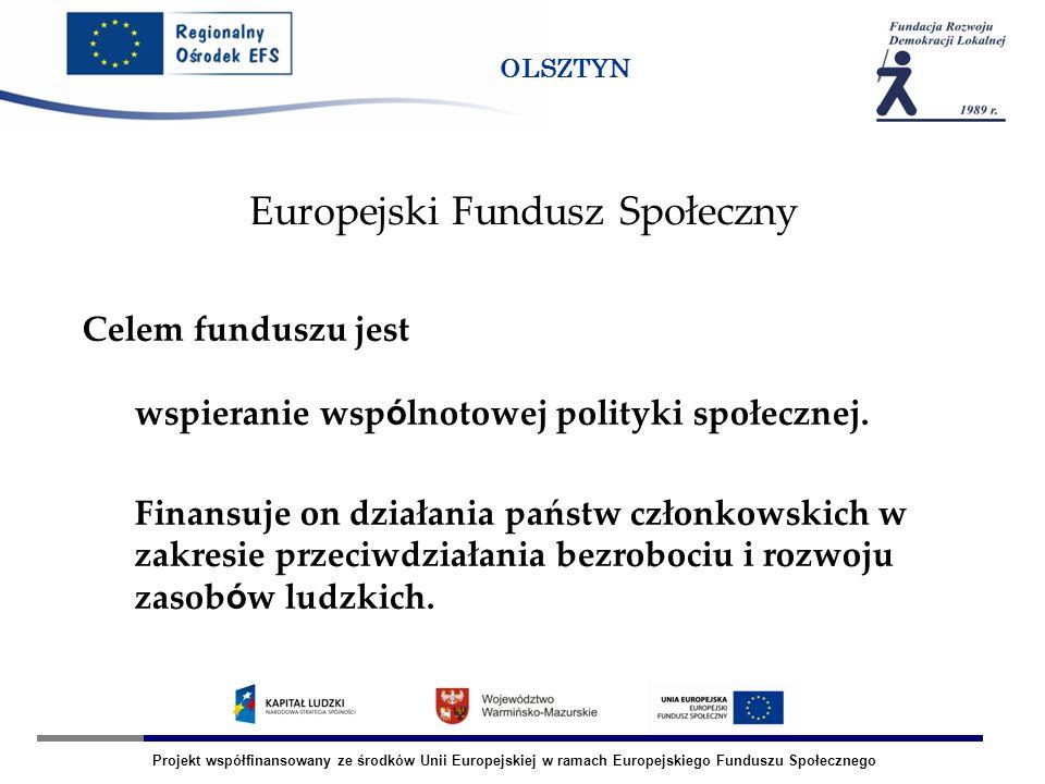 Projekt współfinansowany ze środków Unii Europejskiej w ramach Europejskiego Funduszu Społecznego OLSZTYN Europejski Fundusz Społeczny Celem funduszu jest wspieranie wsp ó lnotowej polityki społecznej.