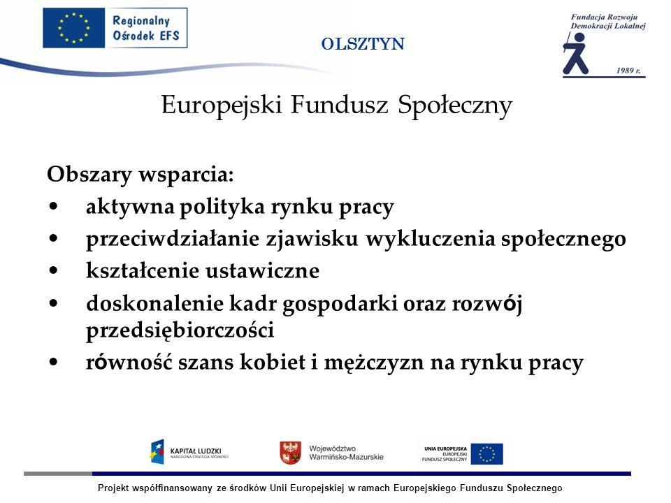 Projekt współfinansowany ze środków Unii Europejskiej w ramach Europejskiego Funduszu Społecznego OLSZTYN Obszary wsparcia: aktywna polityka rynku pra