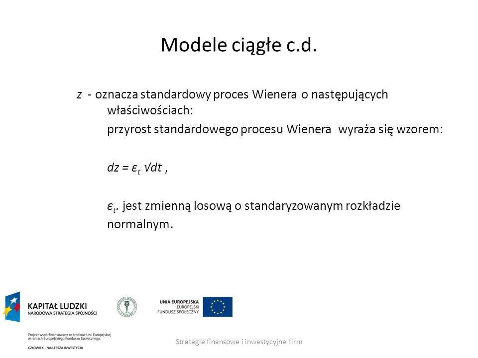 Strategie finansowe i inwestycyjne firm Modele ciągłe c.d. z - oznacza standardowy proces Wienera o następujących właściwościach: przyrost standardowe