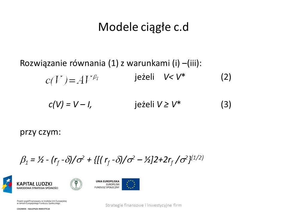 Strategie finansowe i inwestycyjne firm Modele ciągłe c.d Rozwiązanie równania (1) z warunkami (i) –(iii): jeżeli V< V*(2) c(V) = V – I,jeżeli V V* (3