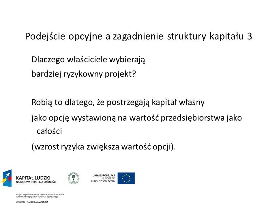 Podejście opcyjne a zagadnienie struktury kapitału 3 Dlaczego właściciele wybierają bardziej ryzykowny projekt? Robią to dlatego, że postrzegają kapit